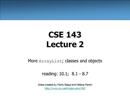 CSE 143 Lecture 2 More ArrayList ; classes and objects reading: 10.1; 8.1 - 8.7 slides created by Marty Stepp and Hélène Martin