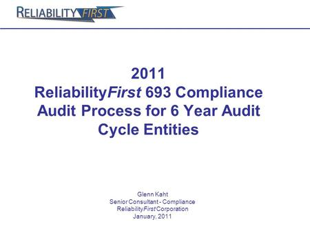 2011 ReliabilityFirst 693 Compliance Audit Process for 6 Year Audit Cycle Entities Glenn Kaht Senior Consultant - Compliance ReliabilityFirst Corporation.