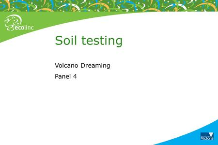 Soil testing Volcano Dreaming Panel 4. Soil observation Place some soil between your thumb and forefinger Manipulate the soil to feel the texture The.