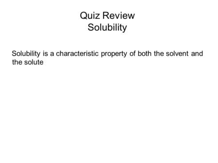 Quiz Review Solubility Solubility is a characteristic property of both the solvent and the solute.