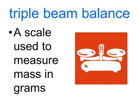 Triple beam balance A scale used to measure mass in grams.