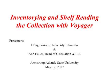 Inventorying and Shelf Reading the Collection with Voyager Presenters: Doug Frazier, University Librarian & Ann Fuller, Head of Circulation & ILL Armstrong.