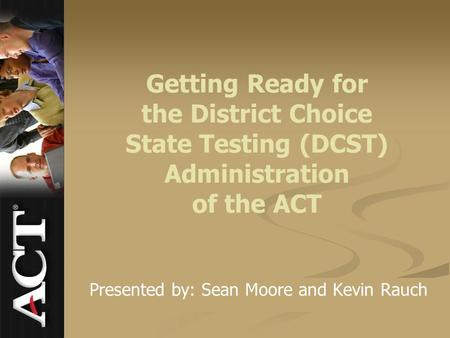 Getting Ready for the District Choice State Testing (DCST) Administration of the ACT Presented by: Sean Moore and Kevin Rauch.