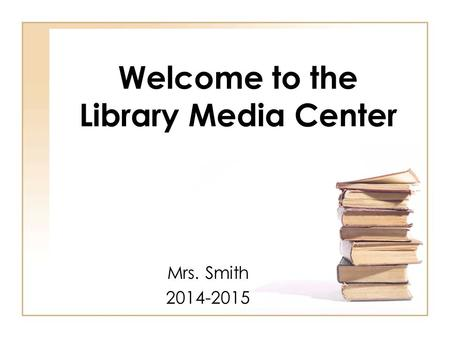 Welcome to the Library Media Center Mrs. Smith 2014-2015.