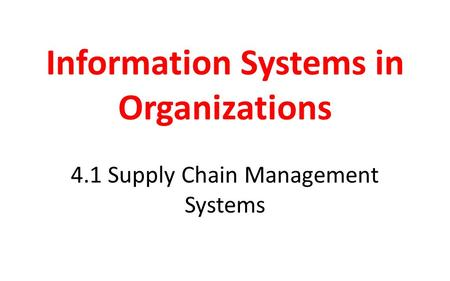 Information Systems in Organizations 4.1 Supply Chain Management Systems.