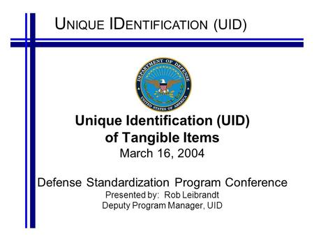 U NIQUE ID ENTIFICATION (UID) Unique Identification (UID) of Tangible Items March 16, 2004 Defense Standardization Program Conference Presented by: Rob.