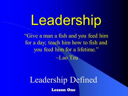 "Leadership ""Give a man a fish and you feed him for a day; teach him how to fish and you feed him for a lifetime."" ~Lao Tzu Leadership Defined Lesson One."