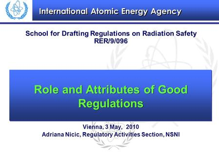 International Atomic Energy Agency School for Drafting Regulations on Radiation Safety RER/9/096 Vienna, 3 May, 2010 Adriana Nicic, Regulatory Activities.