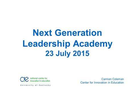 Carmen Coleman Center for Innovation in Education Next Generation Leadership Academy 23 July 2015.