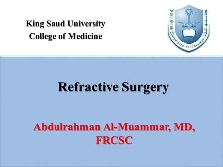 King Saud University College of Medicine Refractive Surgery Abdulrahman Al-Muammar, MD, FRCSC.