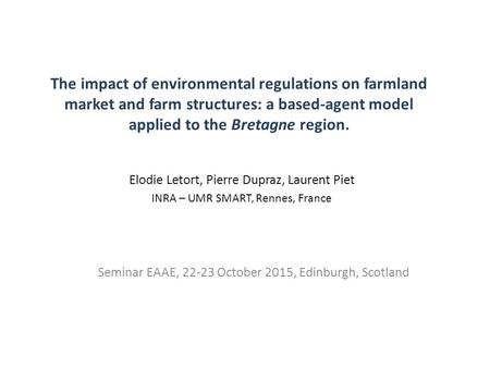 The impact of environmental regulations on farmland market and farm structures: a based-agent model applied to the Bretagne region. Seminar EAAE, 22-23.