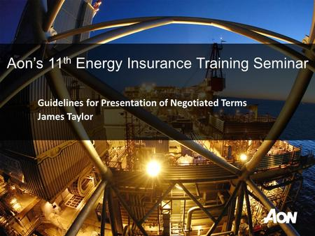 Guidelines for Presentation of Negotiated Terms James Taylor Aon's 11 th Energy Insurance Training Seminar.