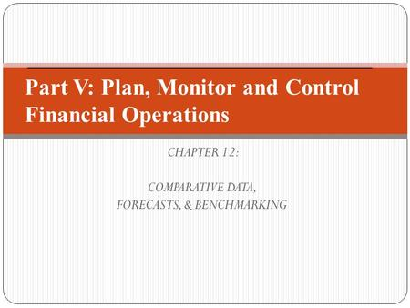 CHAPTER 12: COMPARATIVE DATA, FORECASTS, & BENCHMARKING Part V: Plan, Monitor and Control Financial Operations.