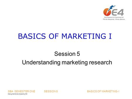Designed & developed by E4 SBA SEMESTER ONE SESSION 5 BASICS OF MARKETING- I BASICS OF MARKETING I Session 5 Understanding marketing research.