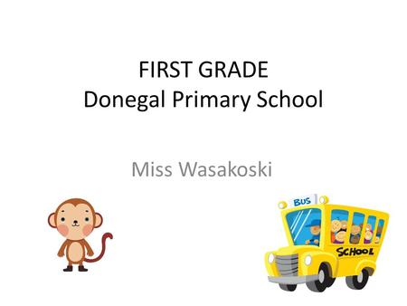 FIRST GRADE Donegal Primary School Miss Wasakoski.