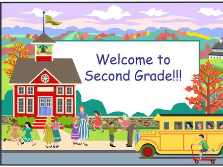 Welcome to Second Grade!!!. Welcome to Second Grade!  If you have any questions during the presentation, please write them on an index card and I will.