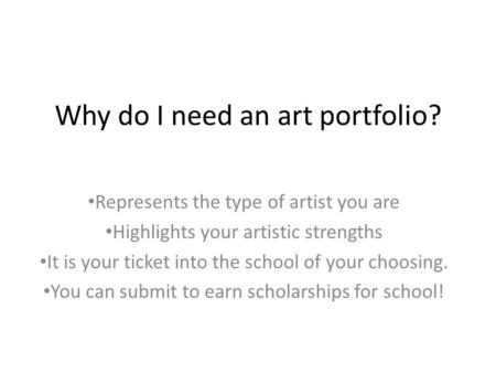 Why do I need an art portfolio? Represents the type of artist you are Highlights your artistic strengths It is your ticket into the school of your choosing.