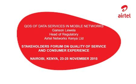 QOS OF DATA SERVICES IN MOBILE NETWORKS Ganson Lewela Head of Regulatory Airtel Networks Kenya Ltd STAKEHOLDERS FORUM ON QUALITY OF SERVICE AND CONSUMER.