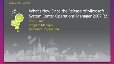 SESSION CODE: MGT205 Chris Harris Program Manager Microsoft Corporation.