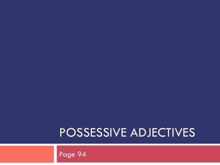 "POSSESSIVE ADJECTIVES Page 94. Possession  In French, the ""-'s"" DOES NOT EXIST.  For example, in English, one would say ""Marc's pen.""  In French,"