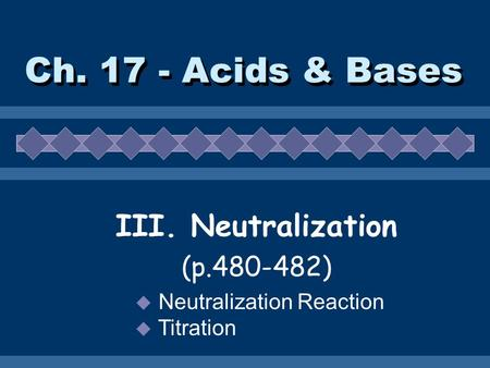 Ch. 17 - Acids & Bases III. Neutralization (p.480-482)  Neutralization Reaction  Titration.