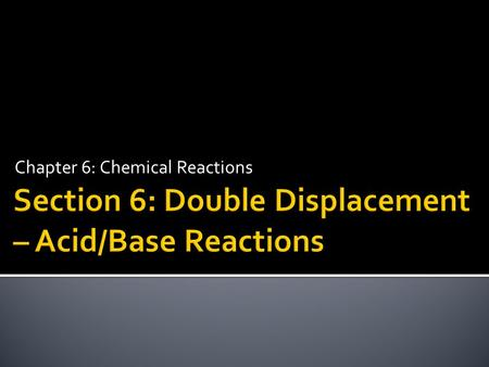 Chapter 6: Chemical Reactions.  Identify and write equations for acid– base reactions.