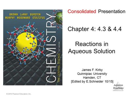 Aqueous Reactions © 2015 Pearson Education, Inc. Consolidated Presentation Chapter 4: 4.3 & 4.4 Reactions in Aqueous Solution James F. Kirby Quinnipiac.