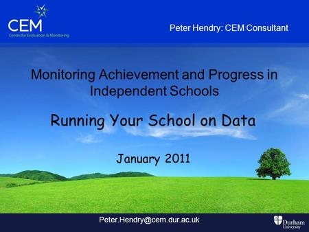 Monitoring Achievement and Progress in Independent Schools Running Your School on Data January 2011 Peter Hendry: CEM Consultant
