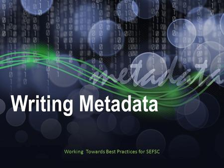 Writing Metadata Working Towards Best Practices for SEFSC.