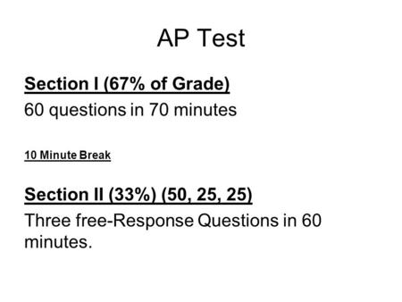 AP Test Section I (67% of Grade) 60 questions in 70 minutes 10 Minute Break Section II (33%) (50, 25, 25) Three free-Response Questions in 60 minutes.