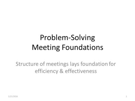 Problem-Solving Meeting Foundations Structure of meetings lays foundation for efficiency & effectiveness 1/21/20161.