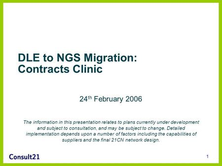 1 DLE to NGS Migration: Contracts Clinic 24 th February 2006 The information in this presentation relates to plans currently under development and subject.