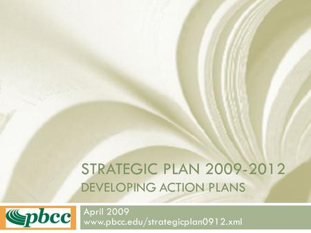 STRATEGIC PLAN 2009-2012 DEVELOPING ACTION PLANS April 2009 www.pbcc.edu/strategicplan0912.xml.
