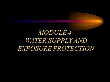 MODULE 4: WATER SUPPLY AND EXPOSURE PROTECTION. OBJECTIVES Module 4 Identify the principles of water supply and tactics for establishing water supplies.
