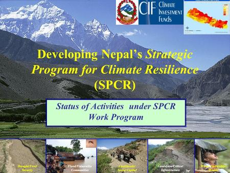 Drought/Food Security Landslides/Critical Infrastructure Flood/Vulnerable Communities Developing Nepal's Strategic Program for Climate Resilience (SPCR)