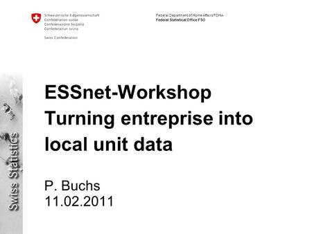 Federal Department of Home Affairs FDHA Federal Statistical Office FSO ESSnet-Workshop Turning entreprise into local unit data P. Buchs 11.02.2011.