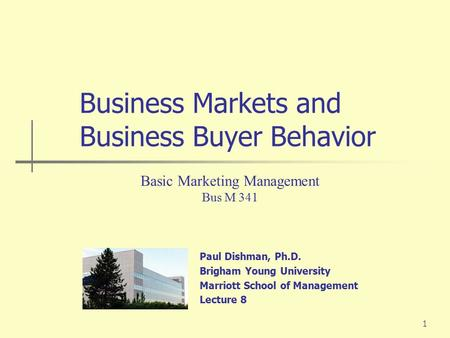 1 Paul Dishman, Ph.D. Brigham Young University Marriott School of Management Lecture 8 Basic Marketing Management Bus M 341 Business Markets and Business.