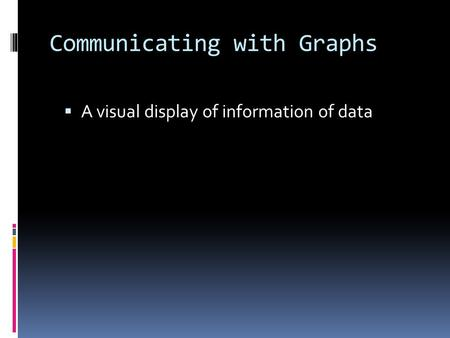 Communicating with Graphs  A visual display of information of data.