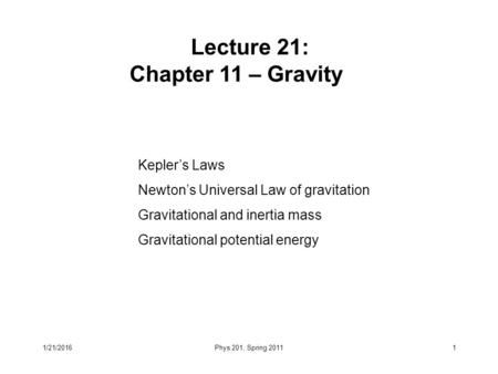 Kepler's Laws Newton's Universal Law of gravitation Gravitational and inertia mass Gravitational potential energy Lecture 21: Chapter 11 – Gravity 1/21/20161Phys.