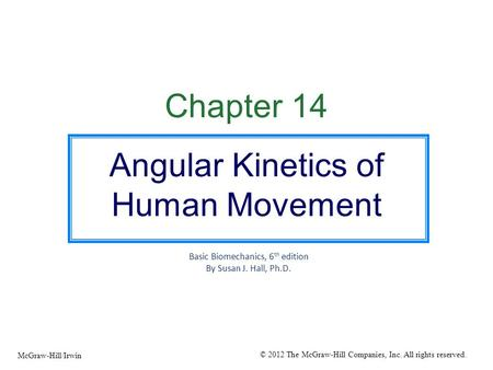 Chapter 14 Angular Kinetics of Human Movement Basic Biomechanics, 6 th edition By Susan J. Hall, Ph.D. © 2012 The McGraw-Hill Companies, Inc. All rights.