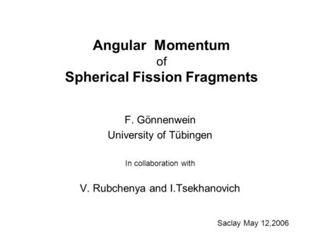 Angular Momentum of Spherical Fission Fragments F. Gönnenwein University of Tübingen In collaboration with V. Rubchenya and I.Tsekhanovich Saclay May 12,2006.
