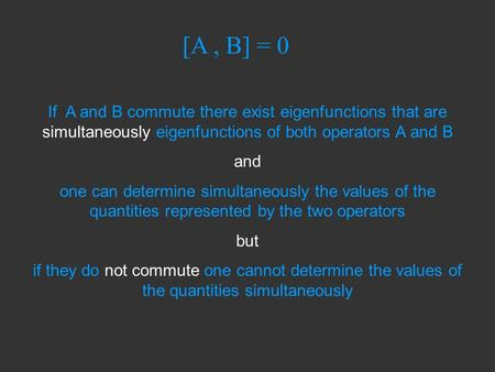 [A, B] = 0 If A and B commute there exist eigenfunctions that are simultaneously eigenfunctions of both operators A and B and one can determine simultaneously.