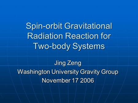 Spin-orbit Gravitational Radiation Reaction for Two-body Systems Jing Zeng Washington University Gravity Group November 17 2006.