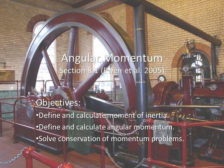 Angular Momentum Section 8.1 (Ewen et al. 2005) Objectives: Define and calculate moment of inertia. Define and calculate moment of inertia. Define and.