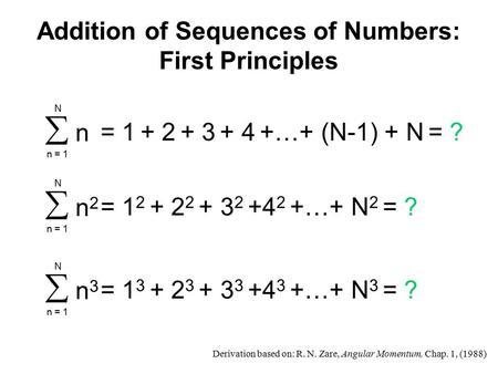 Addition of Sequences of Numbers: First Principles = 1 2 + 2 2 + 3 2 +4 2 +…+ N 2 = ?  n 2 n = 1 N = 1 3 + 2 3 + 3 3 +4 3 +…+ N 3 = ?  n 3 n = 1 N 