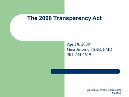 3rd Annual APHIS Agreements Meeting The 2006 Transparency Act April 8, 2009 Gina Jowers, FSRB, FMD 301-734-6619.