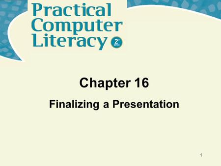 1 Chapter 16 Finalizing a Presentation Practical Computer Literacy, 2 nd edition Chapter 16 2 What's Inside and on the CD? In this chapter, you'll learn.