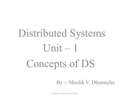 Distributed Systems Unit – 1 Concepts of DS By :- Maulik V. Dhamecha Maulik V. Dhamecha (M.Tech.)