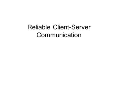 Reliable Client-Server Communication. Reliable Communication So far: Concentrated on process resilience (by means of process groups). What about reliable.
