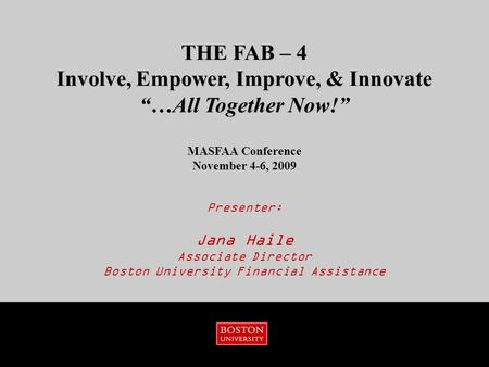 "Presenter: Jana Haile Associate Director Boston University Financial Assistance THE FAB – 4 Involve, Empower, Improve, & Innovate ""…All Together Now!"""